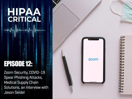 HIPAA Critical Episode 12 Zoom Security, COVID-19 Spear Phishing Attacks, Medical Supply Chain Solutions, an Interview with Jason Seidel