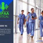 HIPAA Critical: Episode 16 | COVID Rapid Recovery, Rural Hospitals at Risk, Digital Transformation in Healthcare
