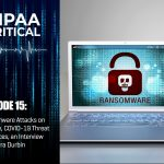 HIPAA Critical: Episode 15 | Ransomware Attacks on the Rise, COVID-19 Threat Resources, Interview with Terra Durbin