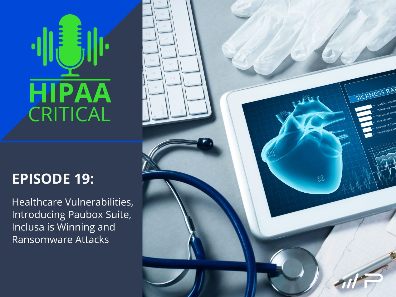 HIPAA Critical: Episode 19 | Healthcare Vulnerabilities, Introducing Paubox Suite, Inclusa is Winning and Ransomware Attacks - Paubox
